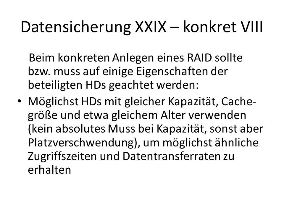 Datensicherung XXX – konkret IX Unbedingt HDs mit gleicher Umdrehungszahl verwenden, da sonst die Zugriffszeiten zu stark voneinander abweichen Bei größeren HD-Zahlen (> 4) sollten HDs von mehreren Herstellern verwendet werden, um besser vor Serienfehlern bzw.