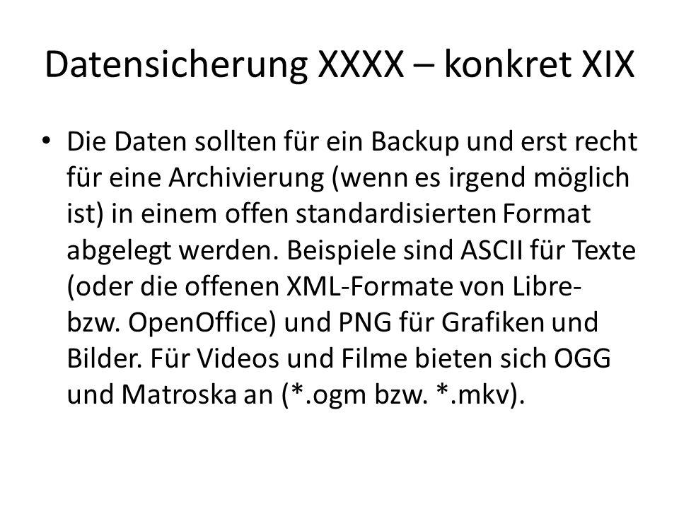 Datensicherung XXXX – konkret XIX Die Daten sollten für ein Backup und erst recht für eine Archivierung (wenn es irgend möglich ist) in einem offen st