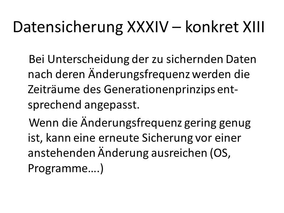 Datensicherung XXXIV – konkret XIII Bei Unterscheidung der zu sichernden Daten nach deren Änderungsfrequenz werden die Zeiträume des Generationenprinz