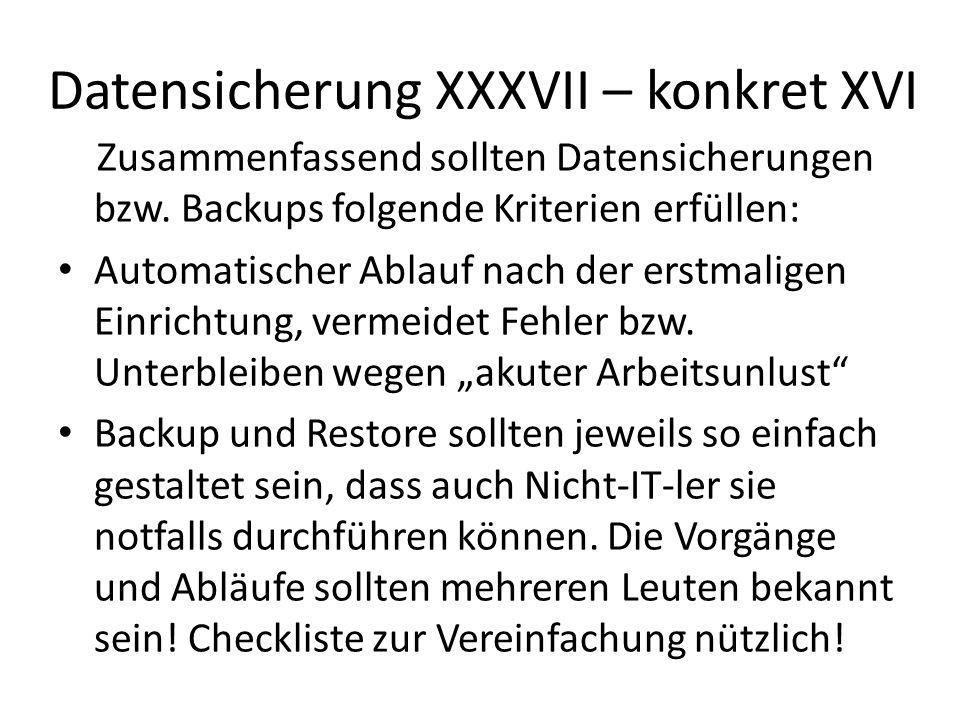 Datensicherung XXXVII – konkret XVI Zusammenfassend sollten Datensicherungen bzw. Backups folgende Kriterien erfüllen: Automatischer Ablauf nach der e