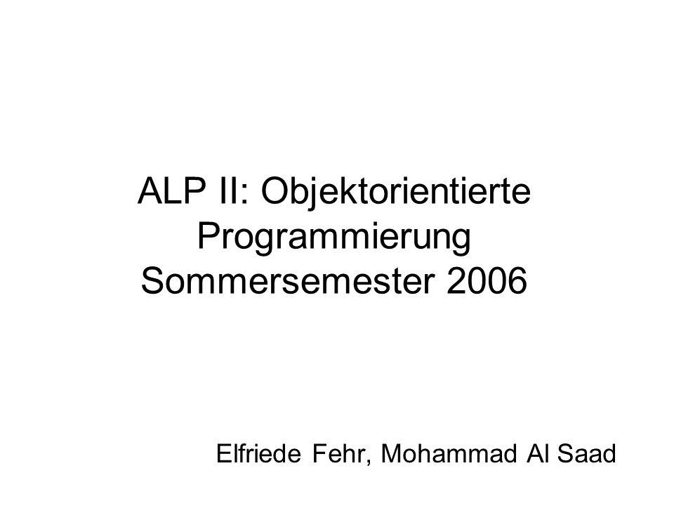 ALP II: Objektorientierte Programmierung Sommersemester 2006 Elfriede Fehr, Mohammad Al Saad