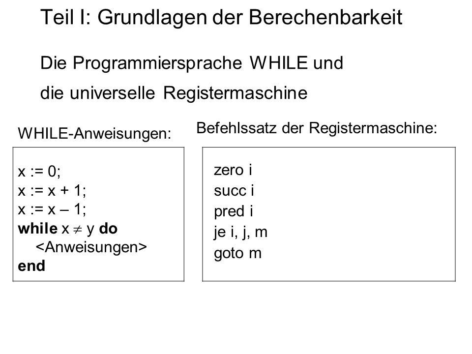 Teil I: Grundlagen der Berechenbarkeit Die Programmiersprache WHILE und die universelle Registermaschine WHILE-Anweisungen: x := 0; x := x + 1; x := x