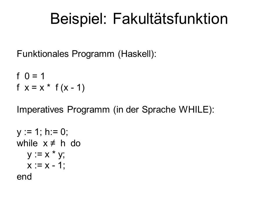 Beispiel: Fakultätsfunktion Funktionales Programm (Haskell): f 0 = 1 f x = x * f (x - 1) Imperatives Programm (in der Sprache WHILE): y := 1; h:= 0; w