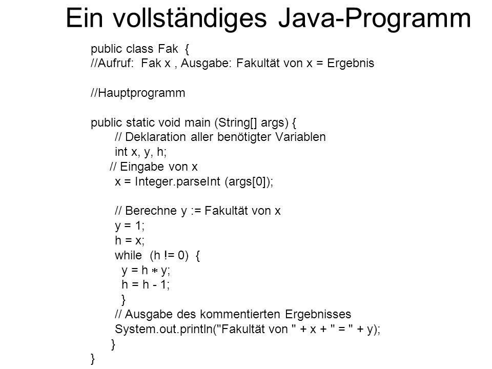 Ein vollständiges Java-Programm public class Fak { //Aufruf: Fak x, Ausgabe: Fakultät von x = Ergebnis //Hauptprogramm public static void main (String