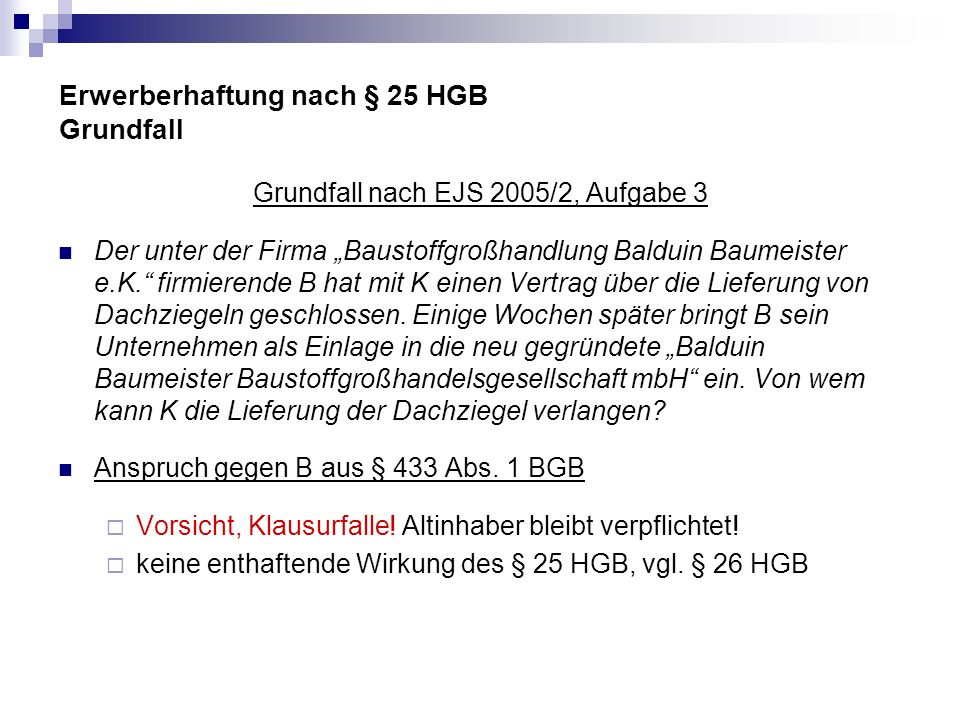 Erwerberhaftung nach § 25 HGB Grundfall Grundfall nach EJS 2005/2, Aufgabe 3 Der unter der Firma Baustoffgroßhandlung Balduin Baumeister e.K. firmiere