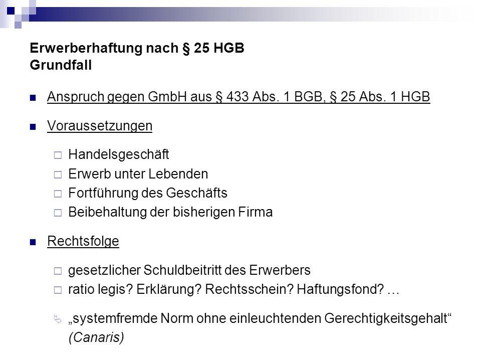 Erwerberhaftung nach § 25 HGB Grundfall Anspruch gegen GmbH aus § 433 Abs. 1 BGB, § 25 Abs. 1 HGB Voraussetzungen Handelsgeschäft Erwerb unter Lebende