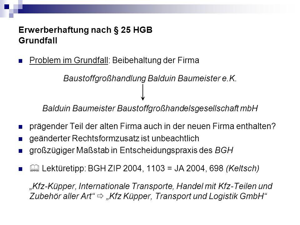 Erwerberhaftung nach § 25 HGB Grundfall Problem im Grundfall: Beibehaltung der Firma Baustoffgroßhandlung Balduin Baumeister e.K. Balduin Baumeister B