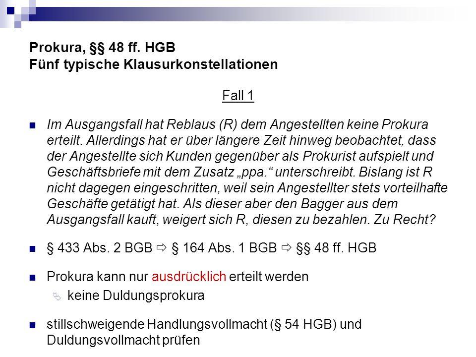 Prokura, §§ 48 ff. HGB Fünf typische Klausurkonstellationen Fall 1 Im Ausgangsfall hat Reblaus (R) dem Angestellten keine Prokura erteilt. Allerdings