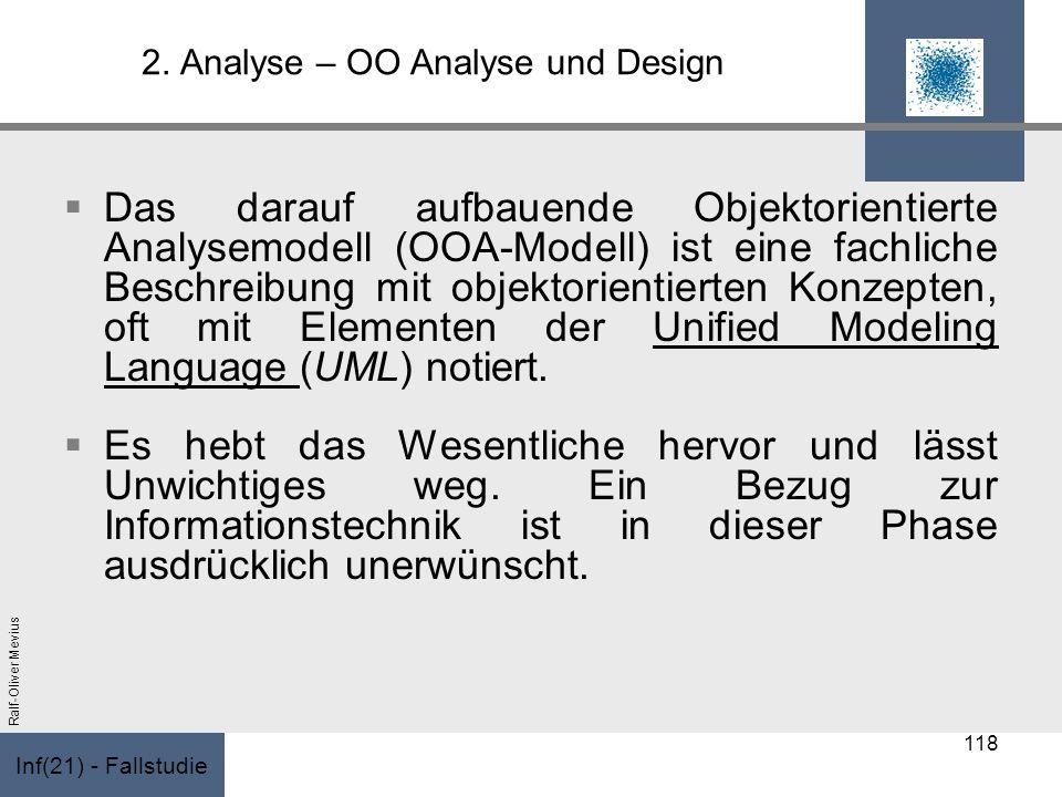 Inf(21) - Fallstudie Ralf-Oliver Mevius 2. Analyse – OO Analyse und Design Das darauf aufbauende Objektorientierte Analysemodell (OOA-Modell) ist eine
