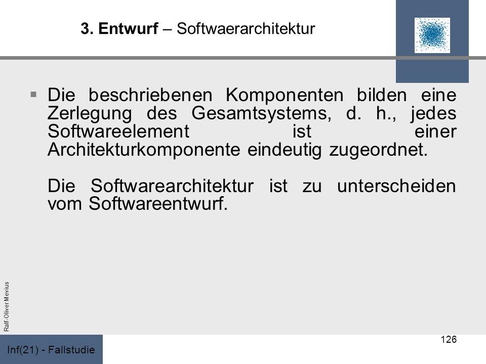 Inf(21) - Fallstudie Ralf-Oliver Mevius 3. Entwurf – Softwaerarchitektur Die beschriebenen Komponenten bilden eine Zerlegung des Gesamtsystems, d. h.,