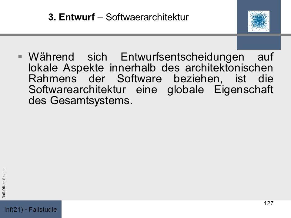 Inf(21) - Fallstudie Ralf-Oliver Mevius 3. Entwurf – Softwaerarchitektur Während sich Entwurfsentscheidungen auf lokale Aspekte innerhalb des architek