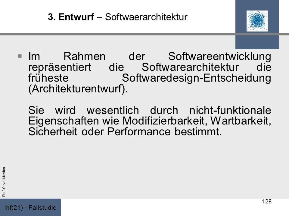 Inf(21) - Fallstudie Ralf-Oliver Mevius 3. Entwurf – Softwaerarchitektur Im Rahmen der Softwareentwicklung repräsentiert die Softwarearchitektur die f