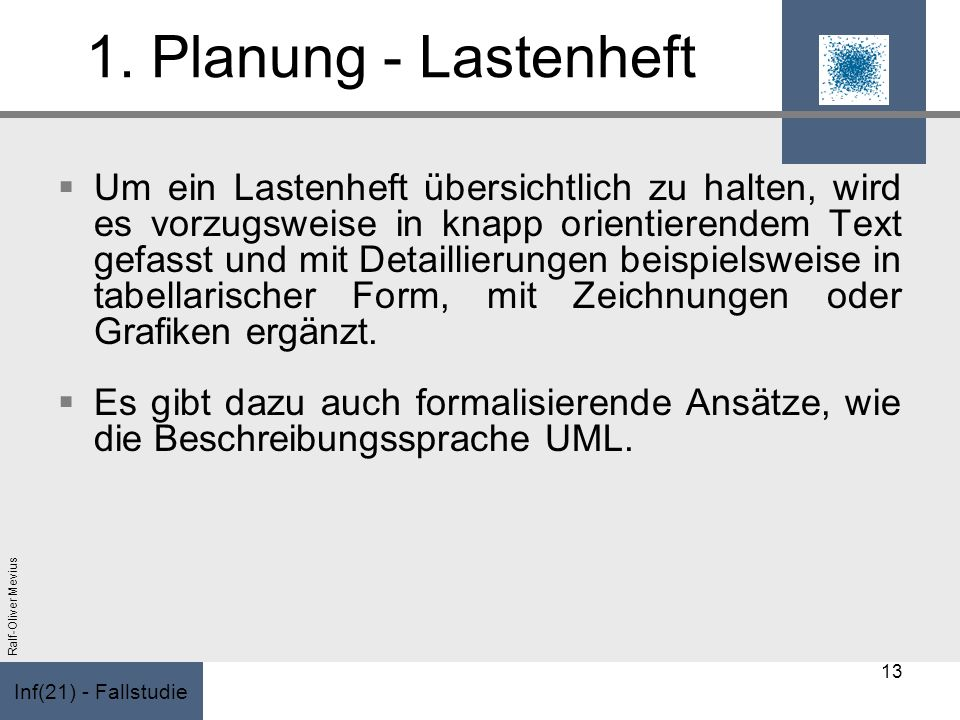 Inf(21) - Fallstudie Ralf-Oliver Mevius 1. Planung - Lastenheft Um ein Lastenheft übersichtlich zu halten, wird es vorzugsweise in knapp orientierende