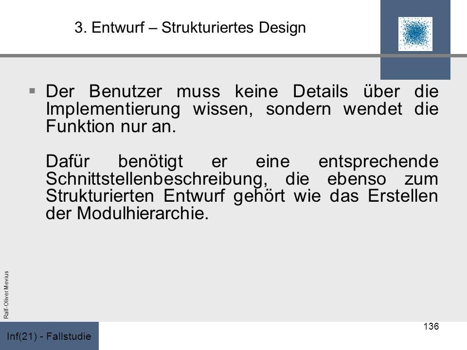 Inf(21) - Fallstudie Ralf-Oliver Mevius 3. Entwurf – Strukturiertes Design Der Benutzer muss keine Details über die Implementierung wissen, sondern we