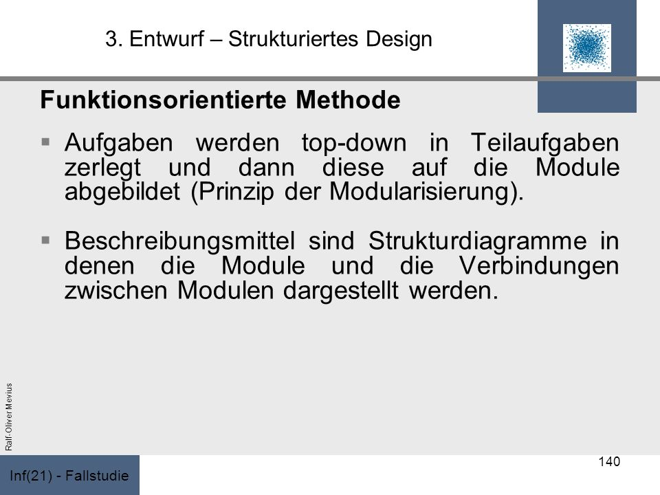 Inf(21) - Fallstudie Ralf-Oliver Mevius 3. Entwurf – Strukturiertes Design Funktionsorientierte Methode Aufgaben werden top-down in Teilaufgaben zerle