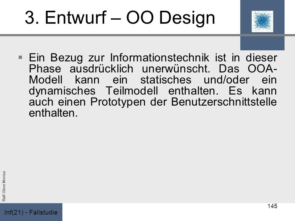 Inf(21) - Fallstudie Ralf-Oliver Mevius 3. Entwurf – OO Design Ein Bezug zur Informationstechnik ist in dieser Phase ausdrücklich unerwünscht. Das OOA