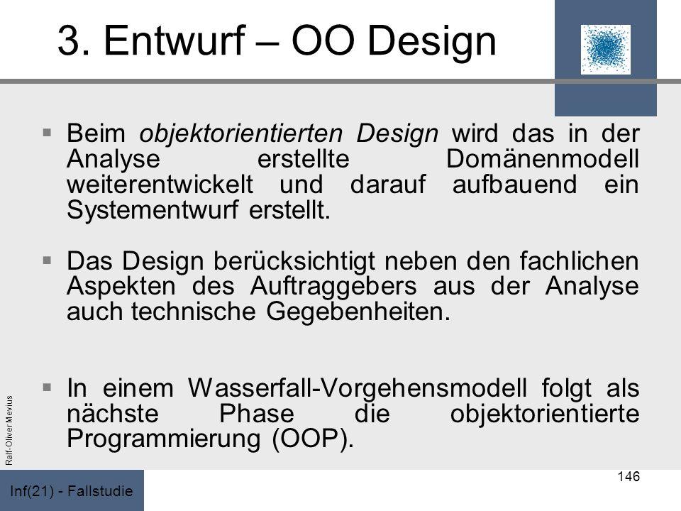 Inf(21) - Fallstudie Ralf-Oliver Mevius 3. Entwurf – OO Design Beim objektorientierten Design wird das in der Analyse erstellte Domänenmodell weiteren