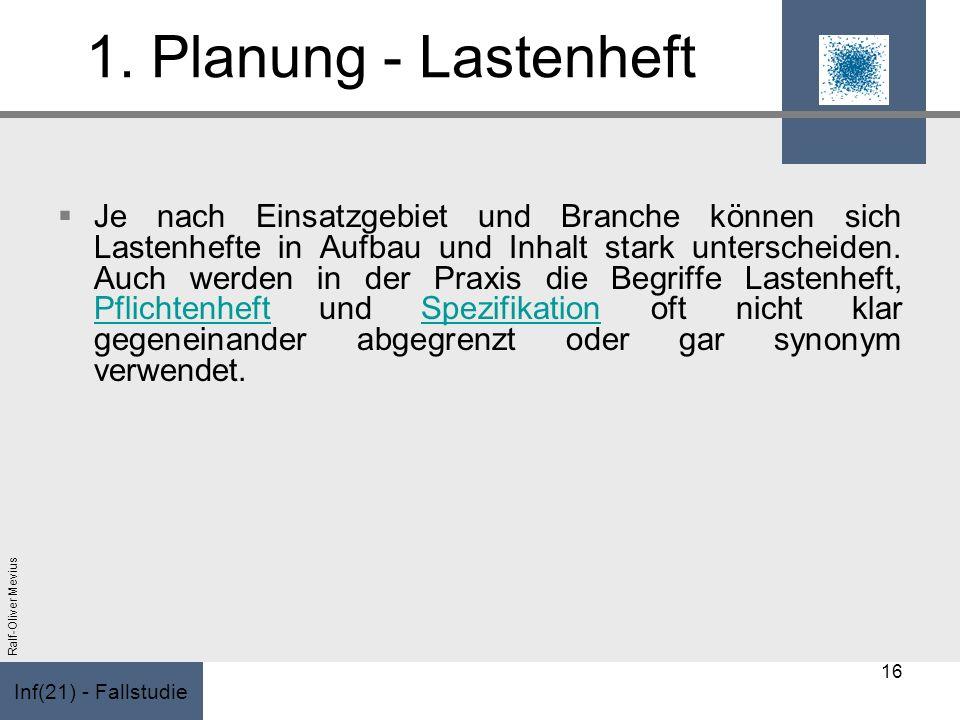 Inf(21) - Fallstudie Ralf-Oliver Mevius 1. Planung - Lastenheft Je nach Einsatzgebiet und Branche können sich Lastenhefte in Aufbau und Inhalt stark u