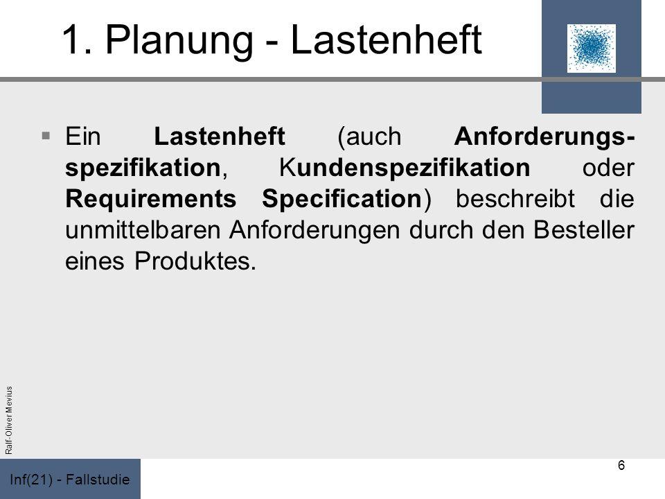 Inf(21) - Fallstudie Ralf-Oliver Mevius 1. Planung - Lastenheft Ein Lastenheft (auch Anforderungs- spezifikation, Kundenspezifikation oder Requirement