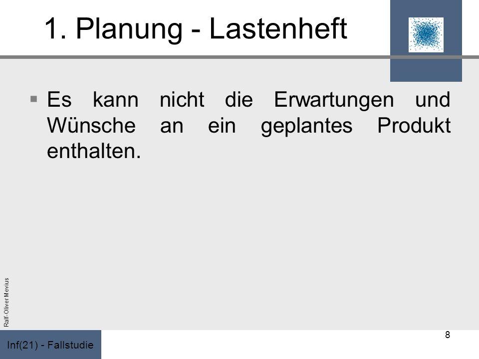 Inf(21) - Fallstudie Ralf-Oliver Mevius 1. Planung - Lastenheft Es kann nicht die Erwartungen und Wünsche an ein geplantes Produkt enthalten. 8