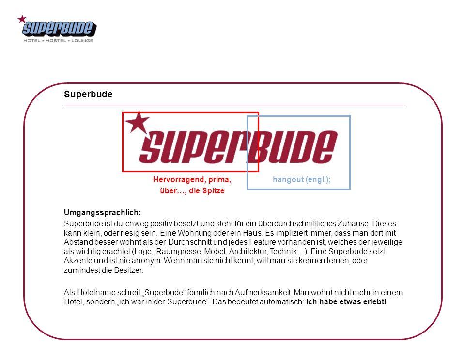 Hervorragend, prima, über…, die Spitze Superbude hangout (engl.); Umgangssprachlich: Superbude ist durchweg positiv besetzt und steht für ein überdurc