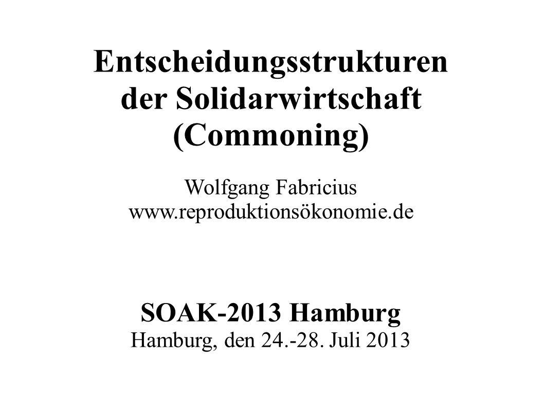 Entscheidungsstrukturen der Solidarwirtschaft (Commoning) Wolfgang Fabricius www.reproduktionsökonomie.de SOAK-2013 Hamburg Hamburg, den 24.-28. Juli