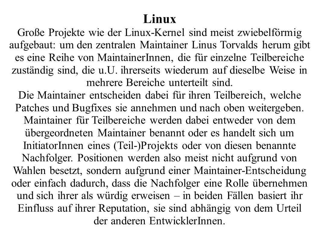 Linux Große Projekte wie der Linux-Kernel sind meist zwiebelförmig aufgebaut: um den zentralen Maintainer Linus Torvalds herum gibt es eine Reihe von MaintainerInnen, die für einzelne Teilbereiche zuständig sind, die u.U.