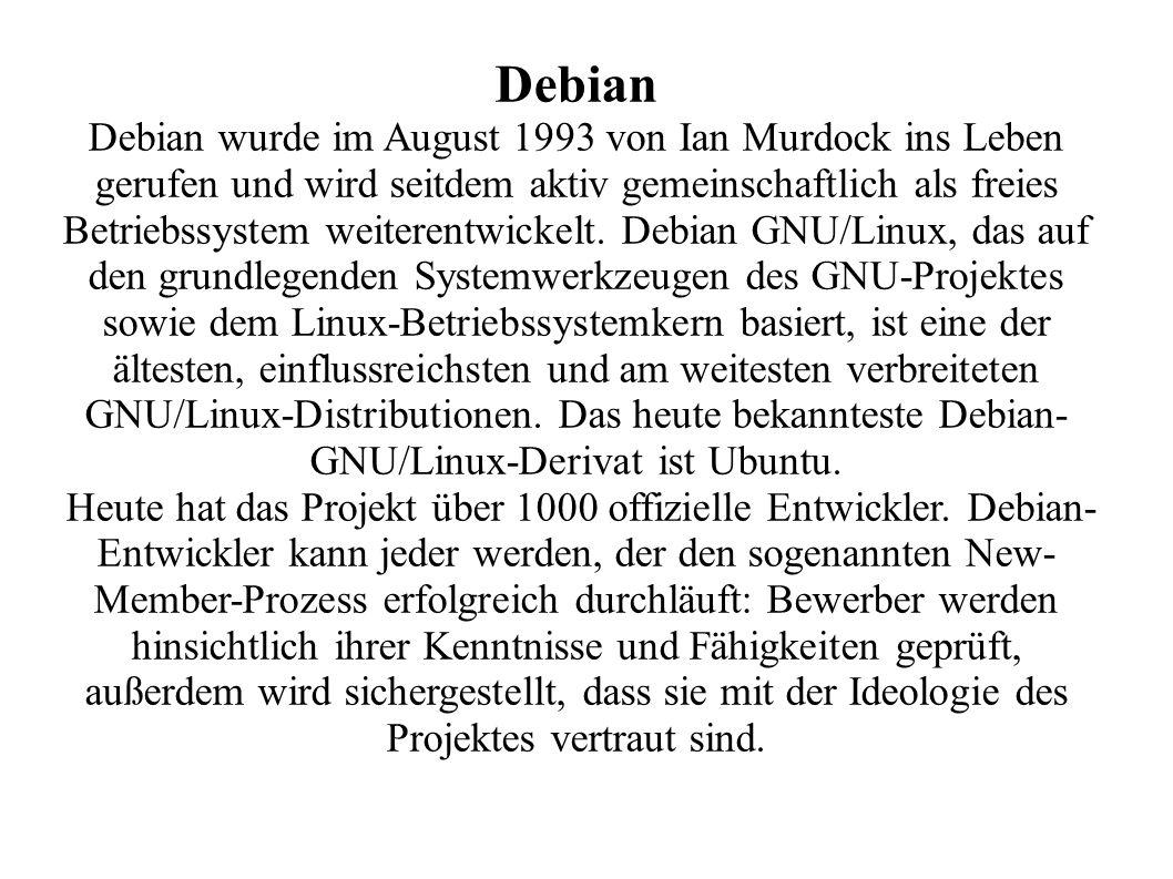 Debian Debian wurde im August 1993 von Ian Murdock ins Leben gerufen und wird seitdem aktiv gemeinschaftlich als freies Betriebssystem weiterentwickelt.