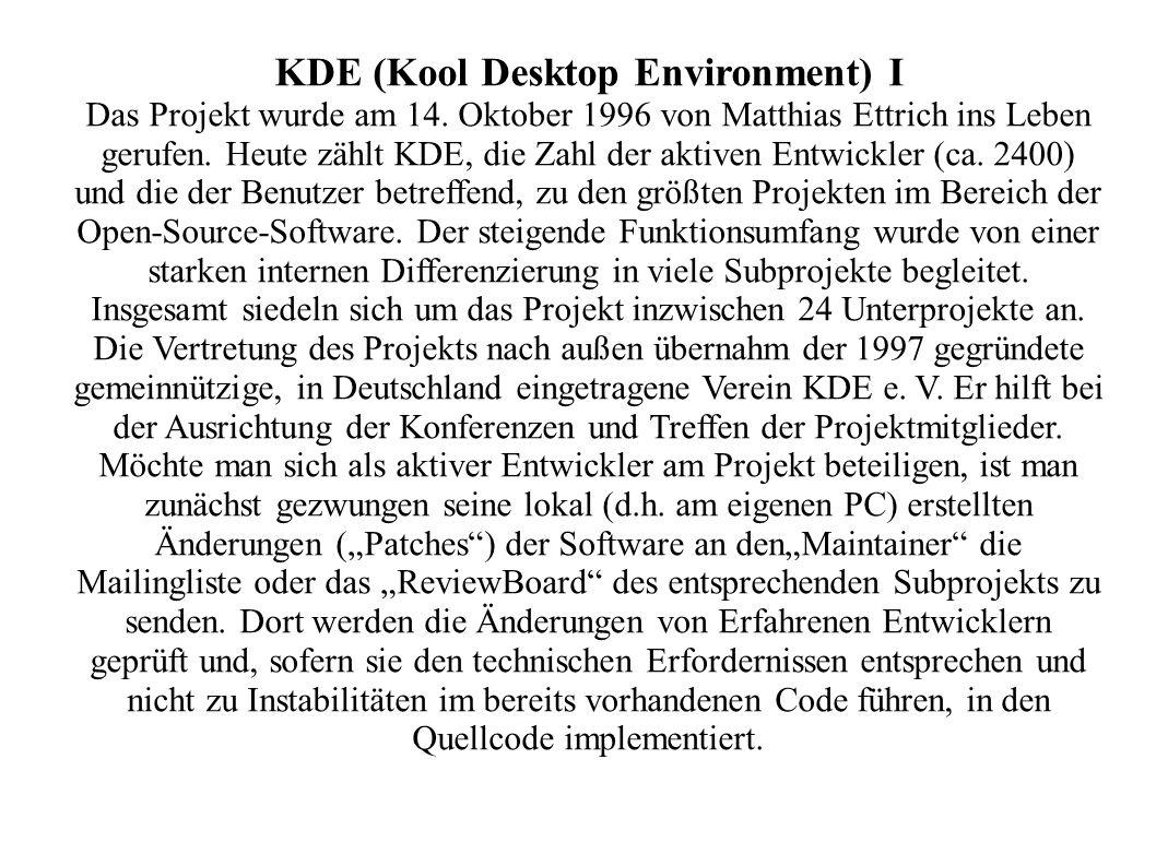 KDE (Kool Desktop Environment) I Das Projekt wurde am 14. Oktober 1996 von Matthias Ettrich ins Leben gerufen. Heute zählt KDE, die Zahl der aktiven E