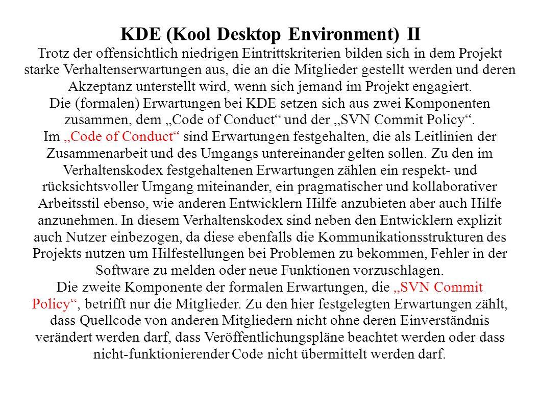KDE (Kool Desktop Environment) II Trotz der offensichtlich niedrigen Eintrittskriterien bilden sich in dem Projekt starke Verhaltenserwartungen aus, die an die Mitglieder gestellt werden und deren Akzeptanz unterstellt wird, wenn sich jemand im Projekt engagiert.