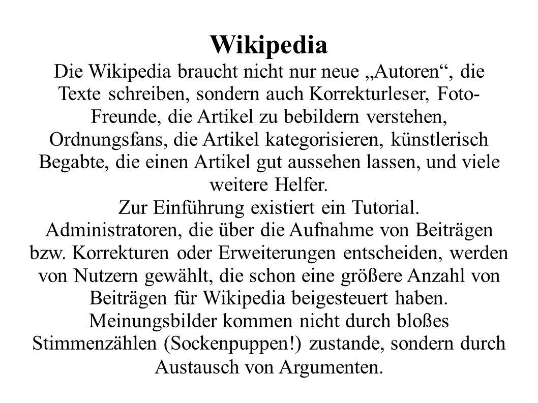 Wikipedia Die Wikipedia braucht nicht nur neue Autoren, die Texte schreiben, sondern auch Korrekturleser, Foto- Freunde, die Artikel zu bebildern verstehen, Ordnungsfans, die Artikel kategorisieren, künstlerisch Begabte, die einen Artikel gut aussehen lassen, und viele weitere Helfer.