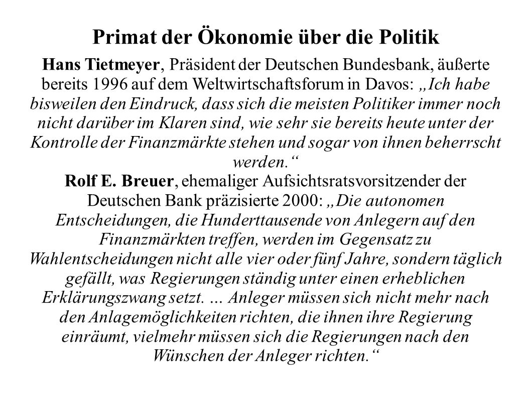 Primat der Ökonomie über die Politik Hans Tietmeyer, Präsident der Deutschen Bundesbank, äußerte bereits 1996 auf dem Weltwirtschaftsforum in Davos: Ich habe bisweilen den Eindruck, dass sich die meisten Politiker immer noch nicht darüber im Klaren sind, wie sehr sie bereits heute unter der Kontrolle der Finanzmärkte stehen und sogar von ihnen beherrscht werden.