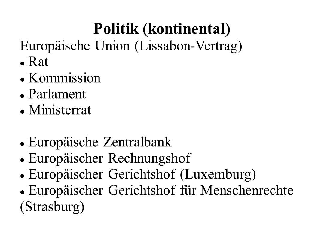 Politik (kontinental) Europäische Union (Lissabon-Vertrag) Rat Kommission Parlament Ministerrat Europäische Zentralbank Europäischer Rechnungshof Europäischer Gerichtshof (Luxemburg) Europäischer Gerichtshof für Menschenrechte (Strasburg)