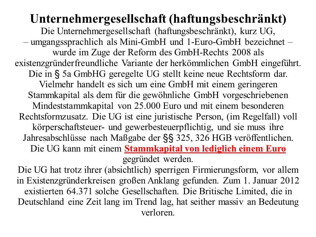 Unternehmergesellschaft (haftungsbeschränkt) Die Unternehmergesellschaft (haftungsbeschränkt), kurz UG, – umgangssprachlich als Mini-GmbH und 1-Euro-G