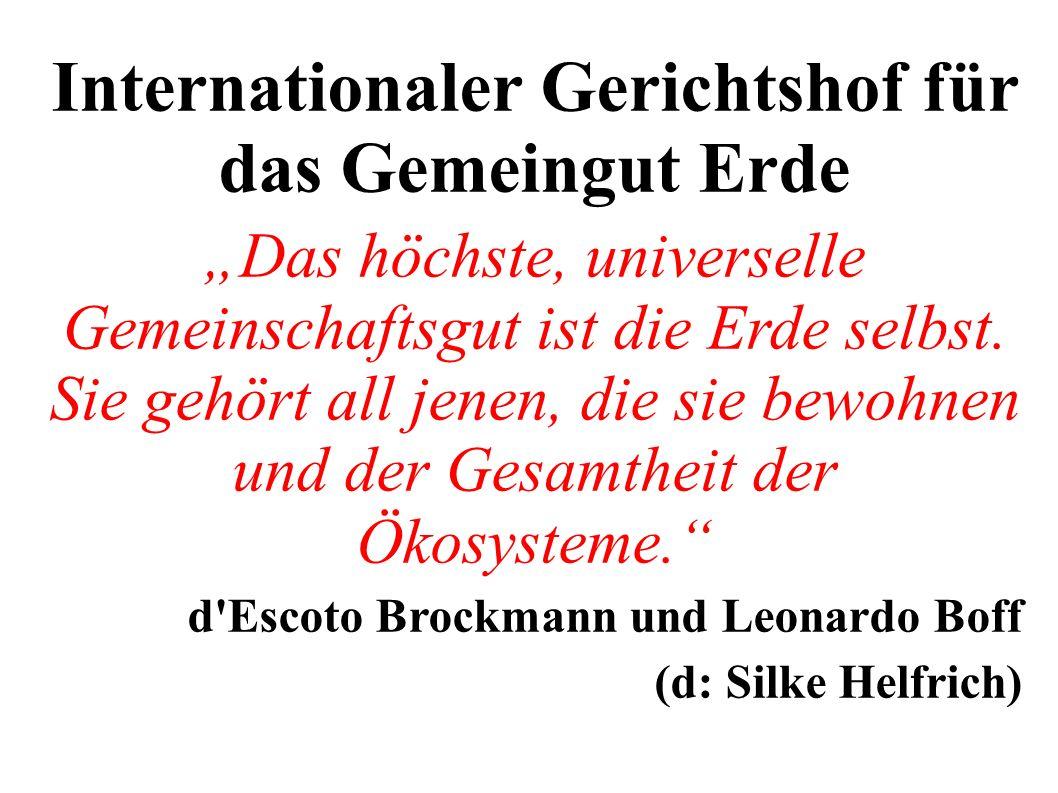 Internationaler Gerichtshof für das Gemeingut Erde Das höchste, universelle Gemeinschaftsgut ist die Erde selbst.