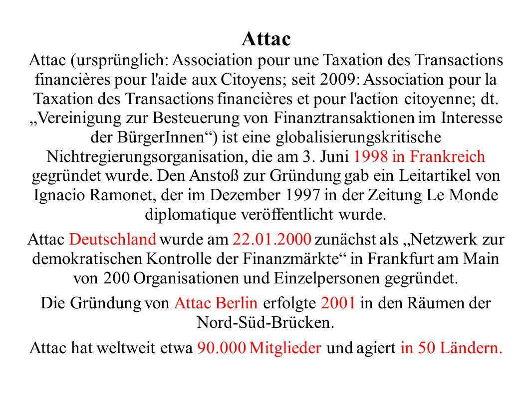 Attac Attac (ursprünglich: Association pour une Taxation des Transactions financières pour l aide aux Citoyens; seit 2009: Association pour la Taxation des Transactions financières et pour l action citoyenne; dt.