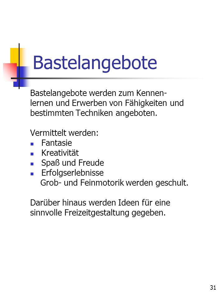 31 Bastelangebote Bastelangebote werden zum Kennen- lernen und Erwerben von Fähigkeiten und bestimmten Techniken angeboten. Vermittelt werden: Fantasi
