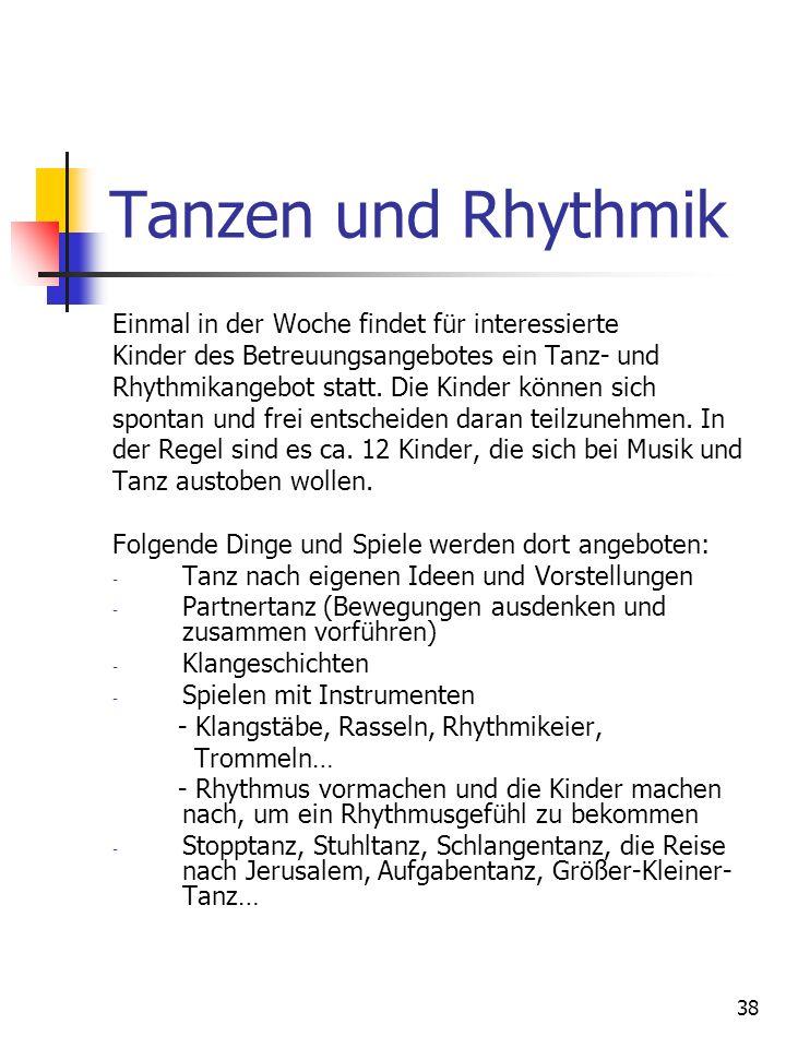 38 Tanzen und Rhythmik Einmal in der Woche findet für interessierte Kinder des Betreuungsangebotes ein Tanz- und Rhythmikangebot statt. Die Kinder kön