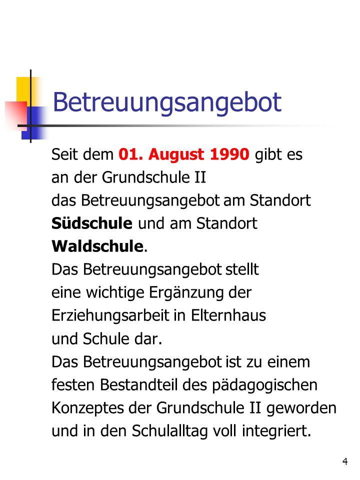 4 Betreuungsangebot Seit dem 01. August 1990 gibt es an der Grundschule II das Betreuungsangebot am Standort Südschule und am Standort Waldschule. Das