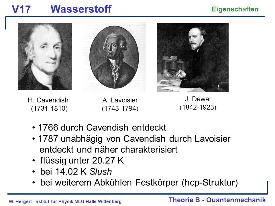 W. Hergert Institut für Physik MLU Halle-Wittenberg Theorie B - Quantenmechanik V17 Wasserstoff Eigenschaften H. Cavendish (1731-1810) A. Lavoisier (1
