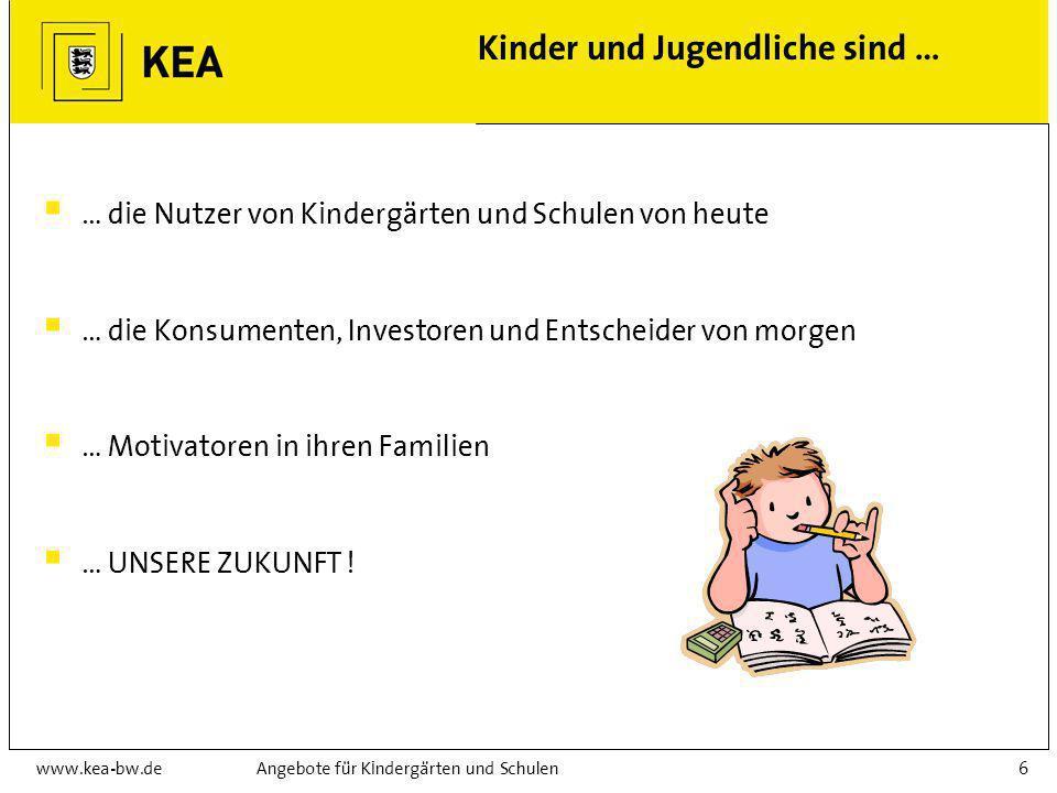 www.kea-bw.deAngebote für Kindergärten und Schulen6 Kinder und Jugendliche sind … … die Nutzer von Kindergärten und Schulen von heute … die Konsumenten, Investoren und Entscheider von morgen … Motivatoren in ihren Familien … UNSERE ZUKUNFT !