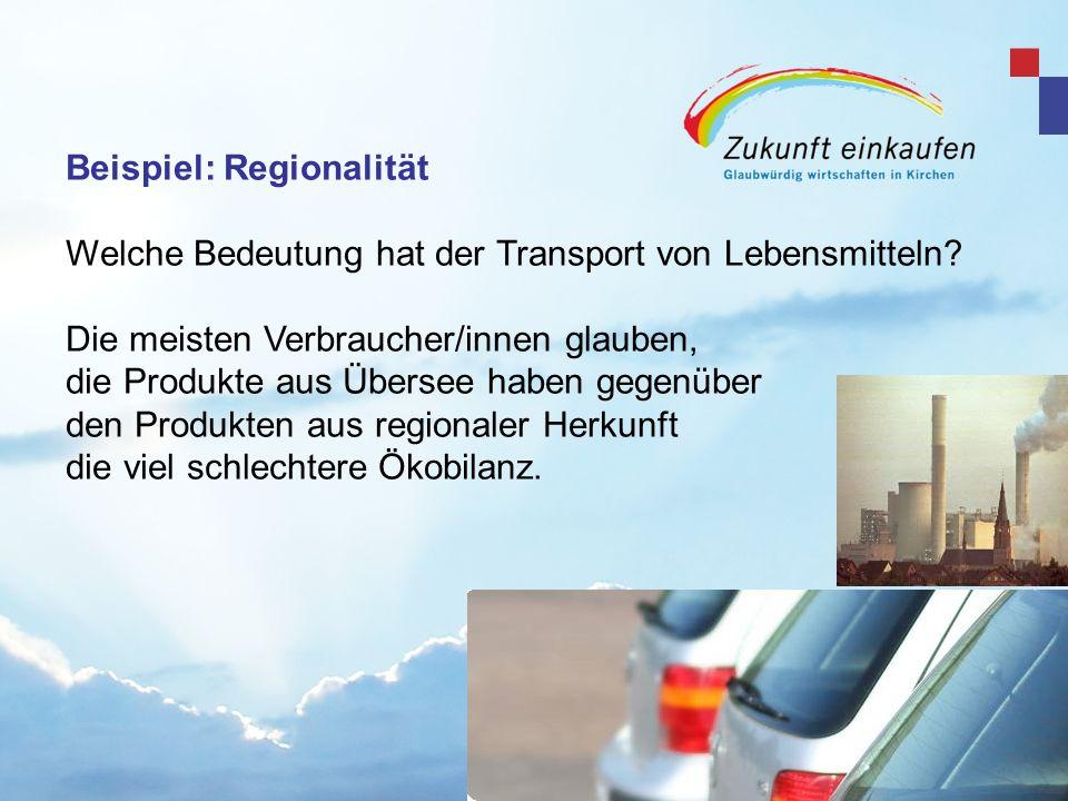 Beispiel: Regionalität Welche Bedeutung hat der Transport von Lebensmitteln? Die meisten Verbraucher/innen glauben, die Produkte aus Übersee haben geg