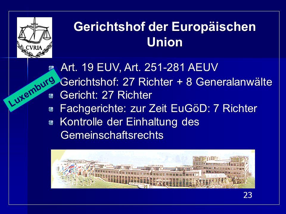 23 Gerichtshof der Europäischen Union Art. 19 EUV, Art. 251-281 AEUV Gerichtshof: 27 Richter + 8 Generalanwälte Gerichtshof: 27 Richter + 8 Generalanw