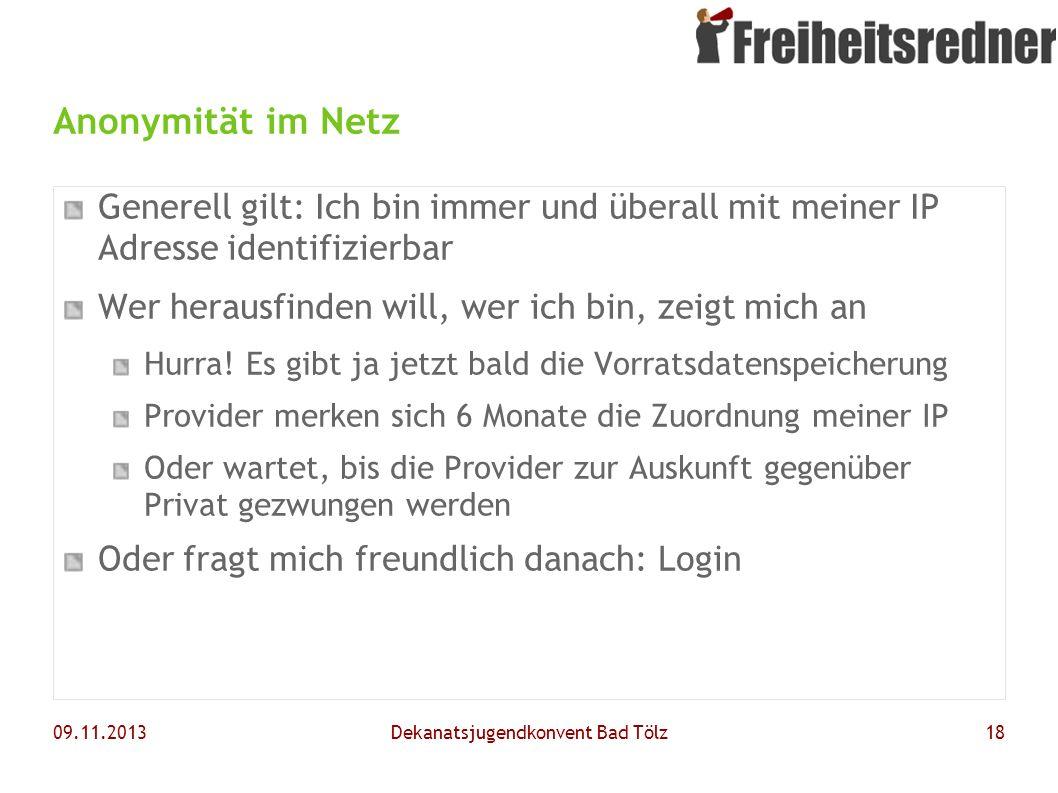 09.11.2013Dekanatsjugendkonvent Bad Tölz18 Anonymität im Netz Generell gilt: Ich bin immer und überall mit meiner IP Adresse identifizierbar Wer herau