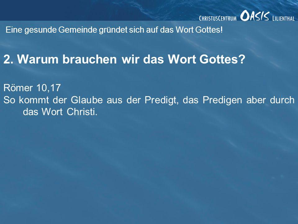 Eine gesunde Gemeinde gründet sich auf das Wort Gottes! 2. Warum brauchen wir das Wort Gottes? Römer 10,17 So kommt der Glaube aus der Predigt, das Pr