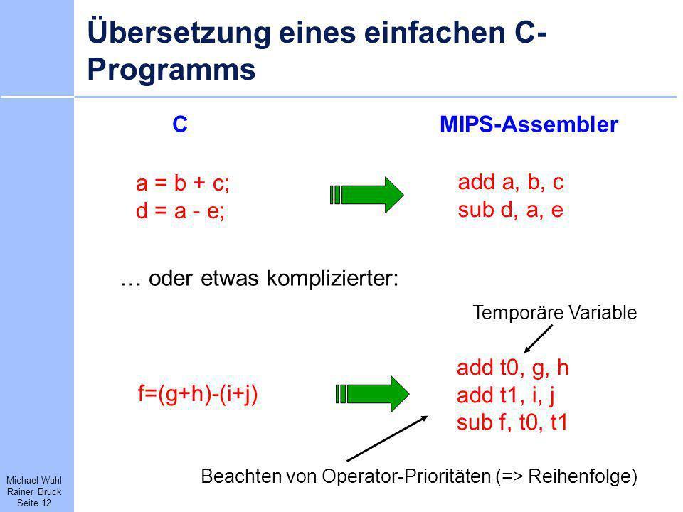 Michael Wahl Rainer Brück Seite 12 Übersetzung eines einfachen C- Programms CMIPS-Assembler a = b + c; d = a - e; add a, b, c sub d, a, e f=(g+h)-(i+j