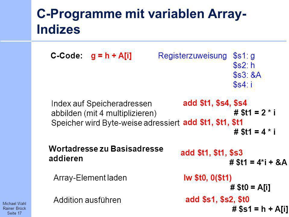 Michael Wahl Rainer Brück Seite 17 C-Programme mit variablen Array- Indizes C-Code: g = h + A[i] add $t1, $s4, $s4 # $t1 = 2 * i add $t1, $t1, $t1 # $