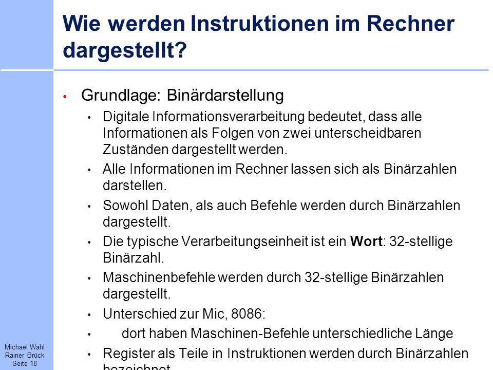 Michael Wahl Rainer Brück Seite 18 Wie werden Instruktionen im Rechner dargestellt? Grundlage: Binärdarstellung Digitale Informationsverarbeitung bede