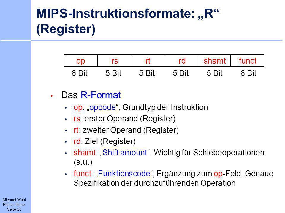 Michael Wahl Rainer Brück Seite 20 MIPS-Instruktionsformate: R (Register) Das R-Format op: opcode; Grundtyp der Instruktion rs: erster Operand (Regist