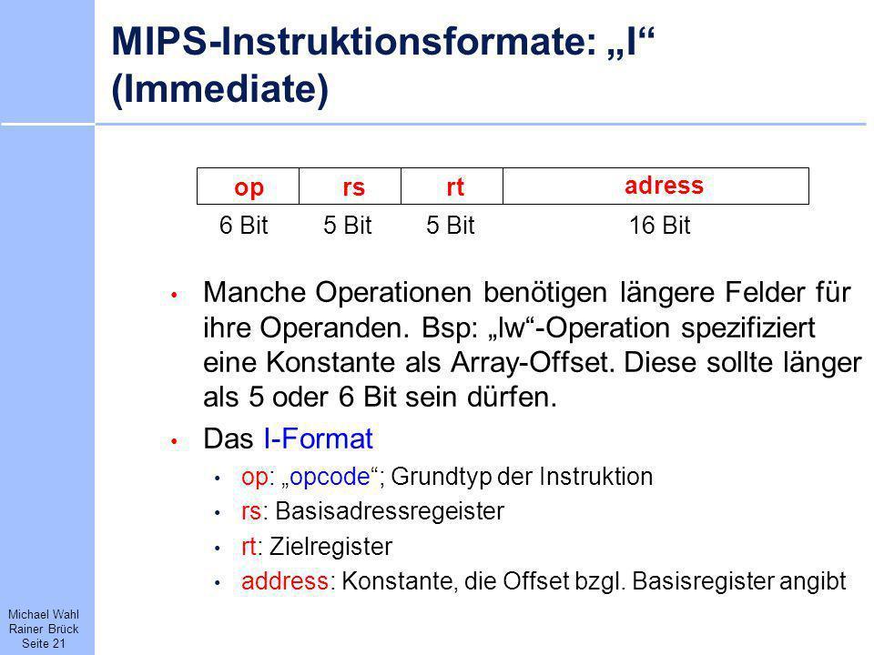 Michael Wahl Rainer Brück Seite 21 MIPS-Instruktionsformate: I (Immediate) Manche Operationen benötigen längere Felder für ihre Operanden. Bsp: lw-Ope